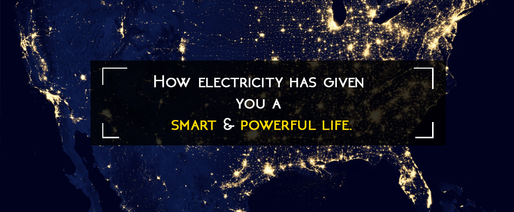 How electricity has given you a smart and powerful life.