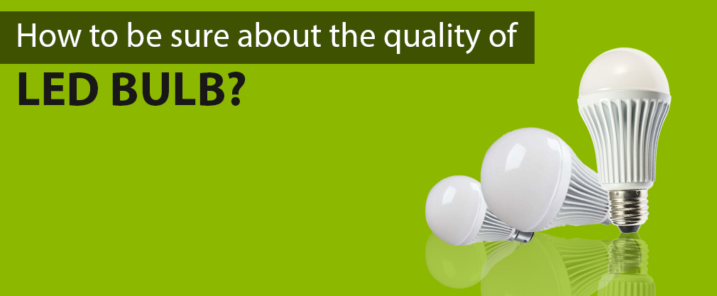 How to be sure about the quality of LED bulb?